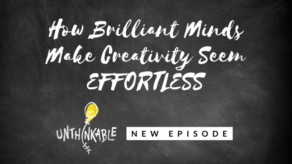 How Brilliant Minds Make Creativity Seem Effortless [Unthinkable Podcast]