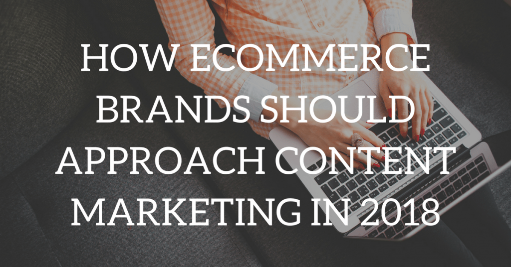 How Ecommerce Brands Should Approach Content Marketing in 2018