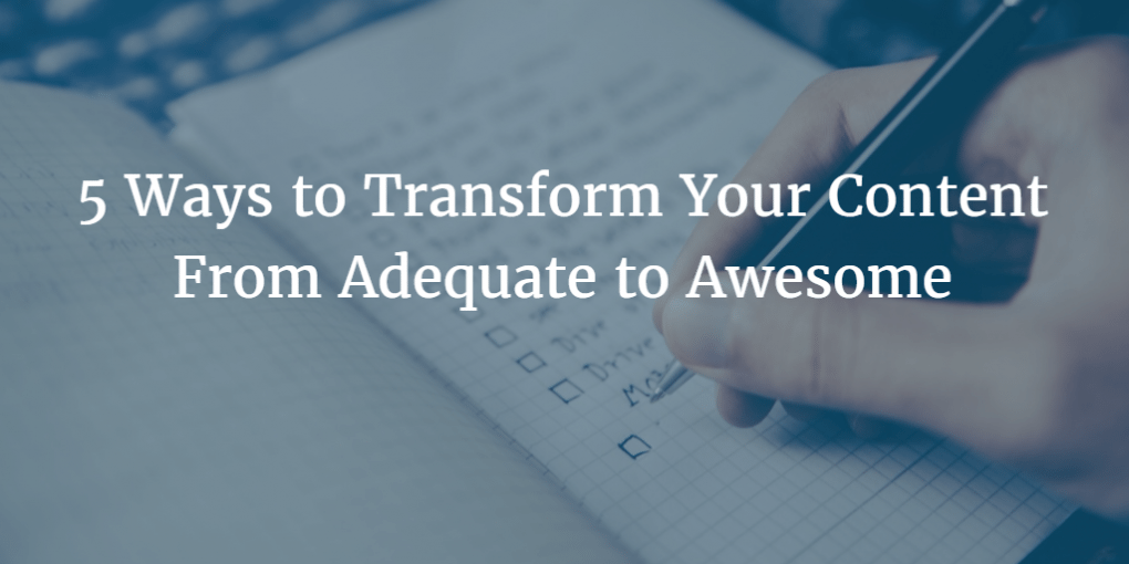 5 Ways to Transform Your Content From Adequate to Awesome