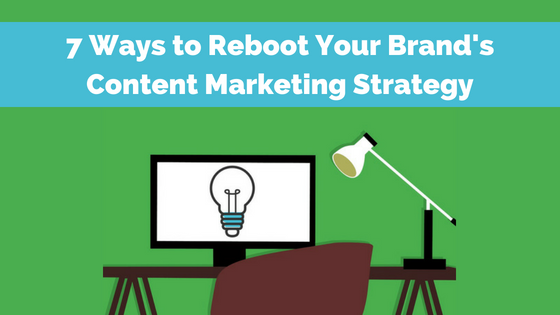 7 Ways to Reboot Your Brand's Content Marketing Strategy