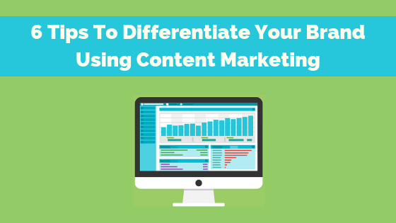 6 Tips to Differentiate Your Brand Using Content Marketing