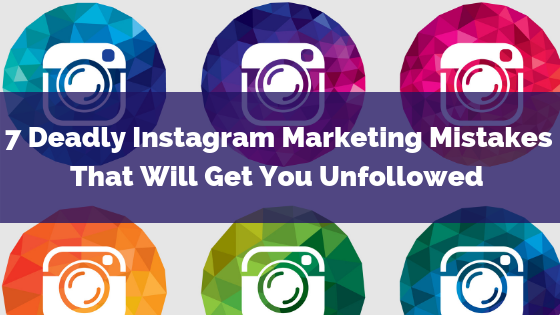 7 Deadly Instagram Marketing Mistakes That Will Get You Unfollowed