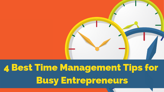4 Best Time Management Tips for Busy Entrepreneurs