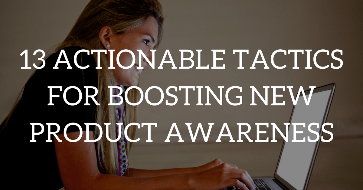 13 Actionable Tactics for Boosting New Product Awareness
