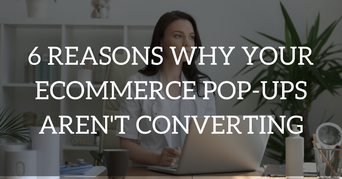 6 Reasons Why Your Pop-Ups Aren't Converting (and How to Fix Them)
