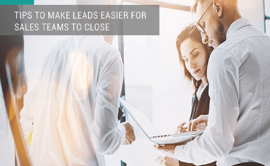 7 Tips to Make Leads Easier for Sales Teams to Close