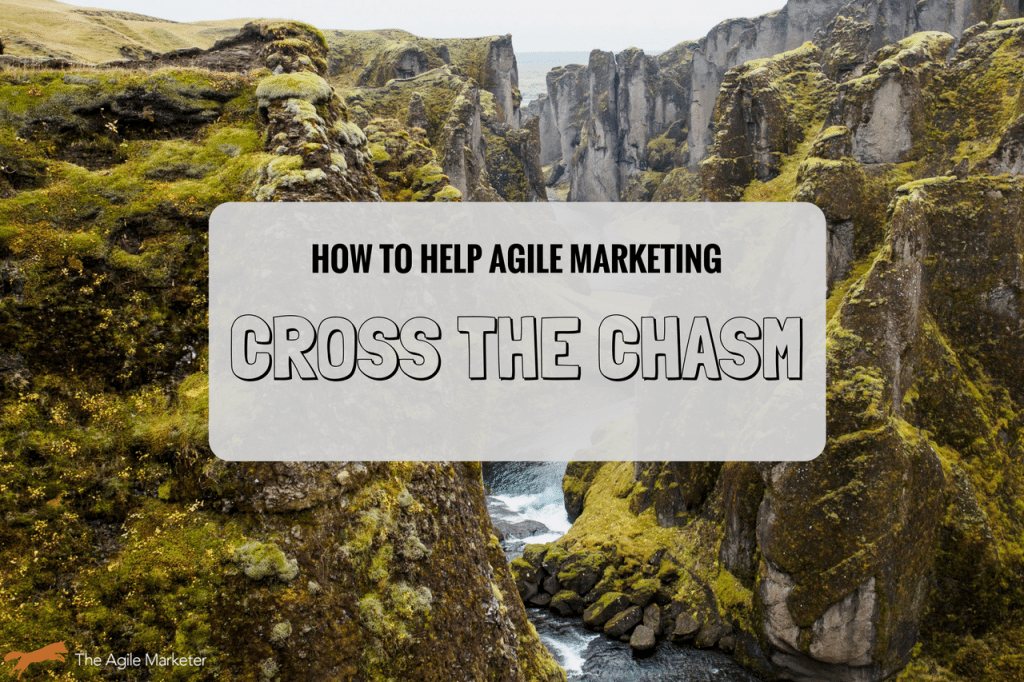 Are We There Yet? Launching Agile Marketing Cross The Chasm