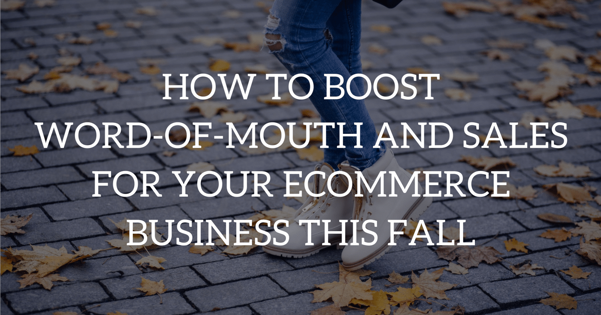 How to Boost Word-of-Mouth and Sales for Your Ecommerce Business This Fall