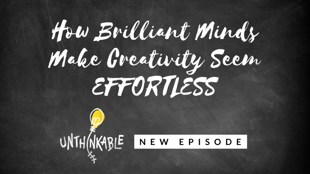 How Brilliant Minds Make Creativity Seem Effortless [Unthinkable Podcast]