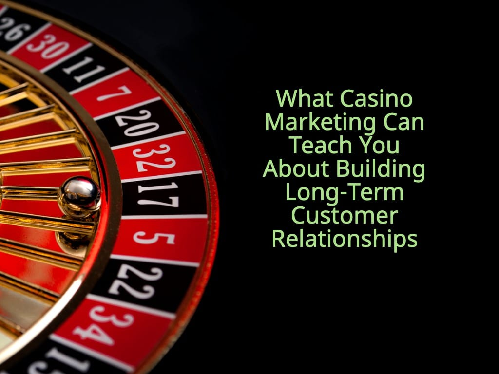 What Casino Marketing Can Teach You About Building Long-Term Customer Relationships